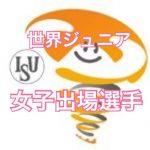 【世界ジュニア2017】女子出場全選手まとめ!ーー坂本、本田、白岩出場